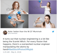 Engineering, Witch, and Scarlet Witch: Katie 'better than the W-23' Mummah  @nuclearkatie  t turns out that nuclear engineering is a lot like  being the Scarlet Witch. For every fission that  happens, there's a overworked nuclear engineer  manipulating the atoms by  hand#BadStockPhotosOfMyJob  1:25 AM - May 6, 2018