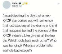 Shit, Star, and Banging: Katie  @BTS tit  I'm anticipating the day that an ex-  KPOP star comes out with a memoir  that just exposes all the drama and shit  that happens behind the scenes of the  KPOP industry. Like give us all the tea  pls. Which idols hate each other? Who  was banging? Who is a problematic  asshole backstage?? #bts