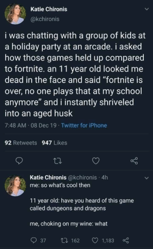 "Fortnite: Katie Chironis  @kchironis  i was chatting with a group of kids at  a holiday party at an arcade. i asked  how those games held up compared  to fortnite. an 11 year old looked me  dead in the face and said ""fortnite is  over, no one plays that at my school  anymore"" and i instantly shriveled  into an aged husk  7:48 AM 08 Dec 19 · Twitter for iPhone  92 Retweets 947 Likes  Katie Chironis @kchironis · 4h  me: so what's cool then  11 year old: have you heard of this game  called dungeons and dragons  me, choking on my wine: what  O 1,183  27 162  37"