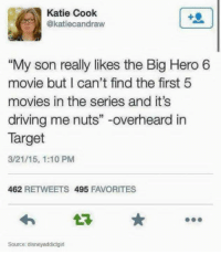 """big hero 6: Katie Cook  @katiecandraw  My son really likes the Big Hero 6  movie but I can't find the first 5  movies in the series and it's  driving me nuts"""" -overheard in  Target  3/21/15, 1:10 PM  462 RETWEETS 495 FAVORITES  다★  Source disneyaddictgirl"""