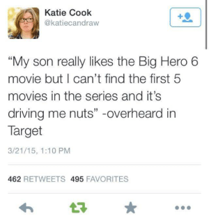 """big hero 6: Katie Cook  @katiecandraw  """"My son really likes the Big Hero 6  movie but I can't find the first 5  movies in the series and it's  driving me nuts"""" -overheard in  Target  3/21/15, 1:10 PM  462 RETWEETS 495 FAVORITES"""