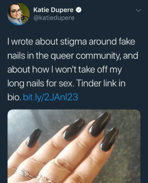 Community, Fake, and Sex: Katie Dupere  @katiedupere  I wrote about stigma around fake  nails in the queer community, and  about howl won't take off my  long nails for sex. Tinder link in  bio.bit.ly/2JAnl23 bagelbitesofficial: newtgeiszler:  anyewest:  loismacgiver:  novitiate2017: I know everybodys talking about the article but its this tweet itself that makes me lose my shit tinder link in bio.  the replies:   *tapes scissors to my dick* why won't anyone fuck me, edward scissordick?    I was surprised someone with maybe 600 followers was verified