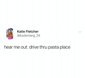 Drive, Pasta, and Drive Thru: Katie Fletcher  @kademarg_24  hear me out: drive thru pasta place