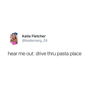 Drive, Pasta, and Make: Katie Fletcher  @kademarg_24  hear me out: drive thru pasta place Make 👏 this 👏 happen