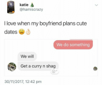 And they say romance is dead these days... 😂😂😂: katie  @hamiscrazy  I love when my boyfriend plans cute  dates  We do something  We will  Get a curry n shag  e+  30/11/2017, 12:42 pm And they say romance is dead these days... 😂😂😂