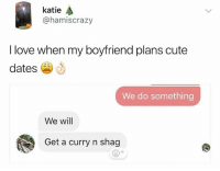 Go follow @humor for wild videos😂🔥😱: katie  @hamiscrazy  I love when my boyfriend plans cute  dates  We do something  We will  Get a curry n shag Go follow @humor for wild videos😂🔥😱