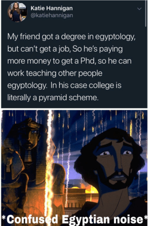 Visible confusion by Parkingjas MORE MEMES: Katie Hannigan  @katiehannigan  My friend got a degree in egyptology,  but can't get a job, So he's paying  more money to get a Phd, so he can  work teaching other people  egyptology. In his case college is  literally a pyramid scheme.  *Confused Egyptian noise* Visible confusion by Parkingjas MORE MEMES