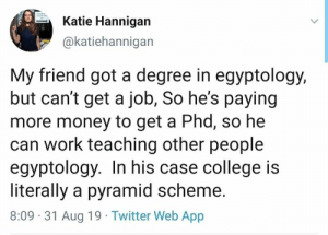 College, Memes, and Money: Katie Hannigan  @katiehannigan  My friend got a degree in egyptology,  but can't get a job, So he's paying  more money to get a Phd, so he  can work teaching other people  egyptology. In his case college is  literally a pyramid scheme.  8:09 31 Aug 19 Twitter Web App