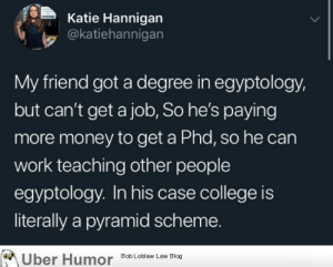 failnation:  Egyptology.: Katie Hannigan  @katiehannigan  My friend got a degree in egyptology,  but can't get a job, So he's paying  more money to get a Phd, so he can  work teaching other people  egyptology. In his case college is  literally a pyramid scheme.  Uber Humor  Bob Loblaw Law Blog failnation:  Egyptology.
