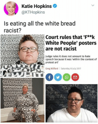 Memes, Protest, and White: Katie Hopkins  @KTHopkins  Is eating all the white bread  racist?  PL Court rules that 'F**k  PEREWhite People' posters  KFUCKFUC  PLEPEOPLEPEOP  are not racist  UC  NHIi Judge rules it does not amount to hate  UC speech because it was 'within the context of  ITEWHITEW  CKFUCKFU  TEWHITEV  protest art'  Greg Wilford  Saturday 8 July 2017  FUCKFUCKFUCKFUCKFUCK  ITE  ITEV  VH  FUCKFUCKFUCK  PE  HITEWH  PEO  HITEWHE 😂 | follow @fuckersbelike for more