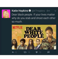 @lbc fire her kickkatieoff: Katie Hopkins  o @KT Hopkins 8m  v  Dear black people. If your lives matter  why do you stab and shoot each other  so much  NETFLIX  DEAR  WHITE  PEOPLE  10 @lbc fire her kickkatieoff