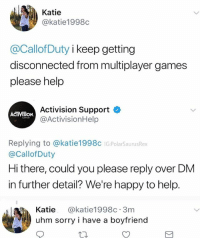 Memes, Sorry, and Zombies: Katie  @katie1998c  @CallofDuty i keep getting  disconnected from multiplayer games  please help  Activision Support  @ActivisionHelp  ACTIVTSION  Replying to @katie1998c IG PolarSaurusRex  @CallofDuty  Hi there, could you please reply over DM  in further detail? We're happy to help.  Katie @katie1998c 3m  uhm sorry i have a boyfriend I actually fuck with zombies now that I've played it, I hated the fact that it was a story with objectives before 🤧 Follow me for more @PolarSaurusRex