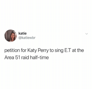 E.T.: katie  @katiewbr  petition for Katy Perry to sing E.T at the  Area 51 raid half-time