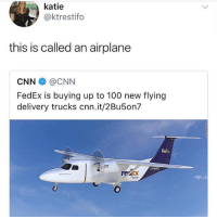 Anaconda, cnn.com, and Memes: katie  @ktrestifo  this is called an airplane  CNN@CNN  FedEx is buying up to 100 new flying  delivery trucks cnn.it/2Bu5on7  Fedix  408  recX  Feoder 🤣WTH