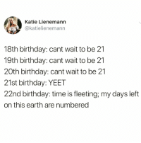Real shit tho @donny.drama 😂: Katie Lienemann  @katielienemann  18th birthday: cant wait to be 21  19th birthday: cant wait to be 21  20th birthday: cant wait to be 21  21st birthday: YEET  22nd birthday: time is fleeting; my days left  on this earth are numbered Real shit tho @donny.drama 😂