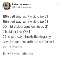 Funny Memes. Updated Daily! ⇢ FunnyJoke.tumblr.com 😀: Katie Lienemann  @katielienemann  18th birthday: cant wait to be 21  19th birthday: cant wait to be 21  20th birthday: cant wait to be 21  21st birthday: YEET  22nd birthday: time is fleeting; my  days left on this earth are numbered  6/24/18, 9:05 AM  32.3K Retweets 128K Likes Funny Memes. Updated Daily! ⇢ FunnyJoke.tumblr.com 😀