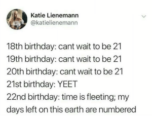 Cant wait to be 21.: Katie Lienemann  @katielienemann  18th birthday: cant wait to be 21  19th birthday: cant wait to be 21  20th birthday: cant wait to be 21  21st birthday: YEET  22nd birthday: time is fleeting; my  days left on this earth are numbered Cant wait to be 21.