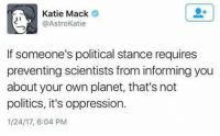 Memes, Astros, and Oppression: Katie Mack  @Astro Katie  If someone's political stance requires  preventing scientists from informing you  about your own planet, that's not  politics, it's oppression.  1/24/17, 6:04 PM #TheSkepDick
