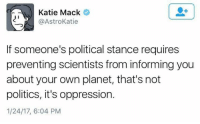 Memes, Astros, and 🤖: Katie Mack  @Astro Katie  If someone's political stance requires  preventing scientists from informingyou  about your own planet, that's not  politics, it's oppression.  1/24/17, 6:04 PM TRUTH...  ~C