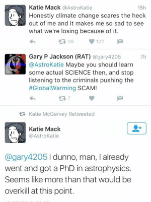 Yeah I dunno probably overkill: Katie Mack @AstroKatie  15h  Honestly climate change scares the heck  out of me and it makes me so sad to see  what we're losing because of it.  L29  122  Gary P Jackson (RAT) @gary4205  @AstroKatie Maybe you should learn  some actual SCIENCE then, and stop  listening to the criminals pushing the  #GlobalWarming SCAM!  7h  t7  Katie McGarvey Retweeted  Katie Mack  @AstroKatie  @gary42051dunno, man, I already  went and got a PhD in astrophysics.  Seems like more than that would be  overkill at this point. Yeah I dunno probably overkill