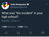 "College, Gimp, and Homeless: Katie Notopoulos  @katienotopoulos  What was ""the incident"" in your  high school?  8:28 PM 25 Dec 17  1,992 Retweets 7,994 Likes <p>Most of my ""incidents"" occurred in college because I was homeschooled. They include:</p>  <p>&gt;The time a mentally ill homeless man looked up porn on the library computer and then wandered campus claiming he was Jesus.<br/> &gt;The time the school announced in the middle of the week that if we didn't get our financial shit together immediately, the school would shut down in a few days and those of us in the middle of completing our majors would be boned.<br/> &gt;The time our financial advisor was caught embezzling a quarter million dollars<br/> &gt;The guy who wandered campus in a blue gimp suit</p>"