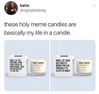 Crush, Life, and Meme: katie  @ogkatedawg  these holy meme candles are  basically my life in a candle  SMELL OF THE  PERFUME FROM  YOUR CRUSH IN  HIGHSCHOOL THAT  YOU NEVER GOT  TO ASK OUT  SMELL OF YOUR  BED SHEETS  WHEN YOU CRY  YOURSELF TO  SLEEP AT NIGHT  HOLY MÉME  CANDLES  HOLY MÉME  CANDLES I need all the candles from @danktankco ASAP