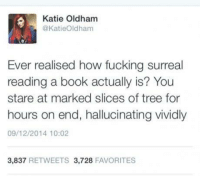 Memes, Trees, and 🤖: Katie Oldham  @Katie Oldham  Ever realised how fucking surreal  reading a book actually is? You  stare at marked slices of tree for  hours on end, hallucinating vividly  09/12/2014 10:02  3,837  RETWEETS 3,728  FAVORITES
