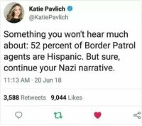 Memes, 🤖, and Nazi: Katie Pavlich  @KatiePavlich  Something you won't hear much  about: 52 percent of Border Patrol  agents are Hispanic. But sure,  continue your Nazi narrative.  11:13 AM 20 Jun 18  3,588 Retweets 9,044 Likes 🙄