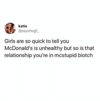 Girls, McDonalds, and Girl Memes: katie  @psychogf  Girls are so quick to tell you  McDonald's is unhealthy but so is that  relationship you're in mcstupid biotch Burnnnnnnn @uuppod