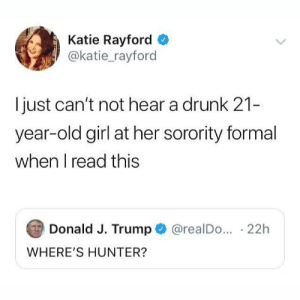 Just Cant: Katie Rayford  @katie_rayford  just can't not hear a drunk 21-  year-old girl at her sorority formal  when I read this  Donald J. Trump  @realDo... 22h  WHERE'S HUNTER?