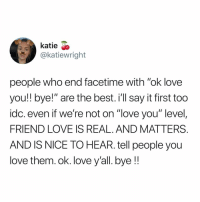 """Facetime, Love, and Memes: Katie S>  @katiewright  people who end facetime with """"ok love  you!! bye!"""" are the best. i'll say it first too  idc. even if we're not on """"love you"""" level,  FRIEND LOVE IS REAL. AND MATTERS  AND IS NICE TO HEAR. tell people you  love them. ok. love y'all. bye !!"""
