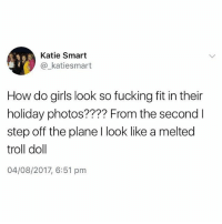 😂😂😂 make sure you follow @thememesfeed for more: Katie Smart  @_katiesmart  How do girls look so fucking fit in their  holiday photos???? From the second l  step off the plane I look like a melted  troll doll  04/08/2017, 6:51 pm 😂😂😂 make sure you follow @thememesfeed for more