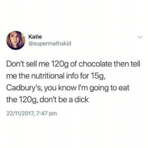 Dank, Chocolate, and Dick: Katie  @supermathskid  Don't sell me 120g of chocolate then tell  me the nutritional info for 15g,  Cadbury's, you know I'm going to eat  the 120g, don't be a dick  22/11/2017, 7:47 pm