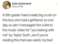 "Bad, Crush, and Lol: Katie Sutherland  @ksuth96  In 6th grade l had a really big crush on  this boy who had a girlfriend, so one  day on aim I messaged him a link to  the music video for ""you belong with  me"" by Taylor Swift. Joe if you're  reading this that was weird, my bad Lol"
