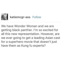 Asian, Ass, and Memes: katiemcgr-ass Follow  We have Wonder Woman and we are  getting black panther. I'm so excited for  all this new representation. However, are  we ever going to get a leading Asian cast  for a superhero movie that doesn't just  have them as Kung fu experts?