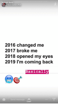 Camera, Chat, and Back: katirah davis  1h ago from Camera Roll  2016 changed me  2017 broke me  2018 opened my eyes  2019 I'm coming back  Basically  Send message  CHAT