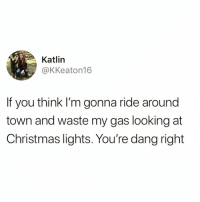 @drunkenhumor was voted most savage meme page of 2018. Go follow my favorite account @drunkenhumor @drunkenhumor @drunkenhumor @drunkenhumor: Katlin  @KKeaton16  If you think I'm gonna ride around  town and waste my gas looking at  Christmas lights. You're dang right @drunkenhumor was voted most savage meme page of 2018. Go follow my favorite account @drunkenhumor @drunkenhumor @drunkenhumor @drunkenhumor