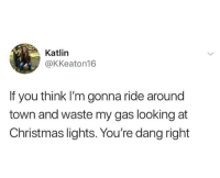 Christmas, Looking, and Lights: Katlin  @KKeaton16  If you think I'm gonna ride around  town and waste my gas looking at  Christmas lights. You're dang right