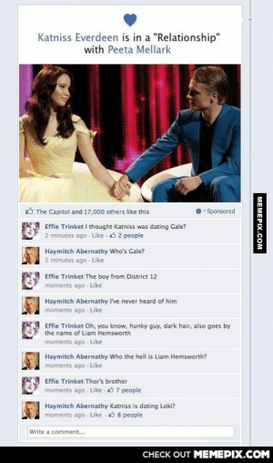 """Katniss has some explaining to doomg-humor.tumblr.com: Katniss Everdeen is in a """"Relationship""""  with Peeta Mellark  O The Capitol and 17,000 others like this  • Sponsored  Effie Trinket I thought Katniss was dating Gale?  2 minutes ago - Like - 3 2 people  Haymitch Abernathy Who's Gale?  2 minutes ago - Like  Effie Trinket The boy from District 12  moments ago - Like  Haymitch Abernathy I've never heard of him  moments ago Like  Effie Trinket Oh, you know, hunky guy, dark hair, also goes by  the name of Liam Hemsworth  moments ago - Like  Haymitch Abernathy Who the hell is Liam Hemsworth?  moments ago - Like  Effie Trinket Thor's brother  moments ago - Like . 3 7 people  Haymitch Abernathy Katniss is dating Loki?  moments ago - Like 3 8 people  Write a comment...  CНЕCK OUT MЕМЕРIХ.COМ  MEMEPIX.COM Katniss has some explaining to doomg-humor.tumblr.com"""