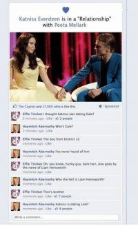 """Katniss has some explaining to do: Katniss Everdeen is in a """"Relationship""""  with  Peeta Mellark  The Capitol and 17,000 others like this  Sponsored  Effie Trinket I thought Katniss was dating Gale?  2 minutes ago Like 2 people  Hay mitch Abernathy Who's Gale?  2 minutes ago Like  R Effie Trinket The boy from District 12  moments ago Like  Hay mitch Abernathy I've never heard of him  moments ago Like  Effie Trinket oh, you know, hunky guy, dark hair, also goes by  the name of Liam Hemsworth  moments ago. Like  Hay mitch Abernathy Who the hell is Liam Hemsworth?  moments ago. Like  A Effie Trinket Thor's brother  moments ago Like 7 people  Hay mitch Abernathy Katriss is dating Loki?  moments ago Like 8 people  Write a comment... Katniss has some explaining to do"""