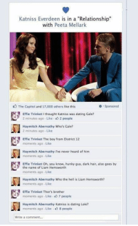 "Dating, Memes, and Hair: Katniss Everdeen is in a ""Relationship""  with  Peeta Mellark  The Capitol and 17,000 others like this  Sponsored  Effie Trinket thought Katniss was dating Gale?  2 minutes ago Like s 2 people  Hay mitch Abernathy Who's Gale?  2 minutes ago Like  R Effie Trinket The boy from District 12  moments ago Like  Hay mitch Abernathy I've never heard of him  moments ago Like  Effie Trinket oh, you know, hunky guy, dark hair, also goes by  the name of Liam Hemsworth  moments ago. Like  Hay mitch Abernathy Who the hell is Liam Hemsworth?  moments ago. Like  Effie Trinket Thor's brother  moments ago Like 7 people  Hay mitch Abernathy Katniss is dating Loki?  moments ago Like 8 people  Write a comment... Katniss has some explaining to do"