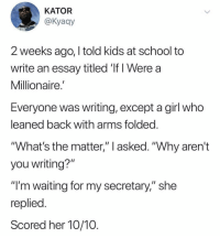 "🥇🥇🥇: KATOR  @Kyaay  2 weeks ago, I told kids at school to  write an essay titled 'If I Were a  Millionaire.  Everyone was writing, except a girl who  eaned back with arms tolded  ""What's the matter,"" l asked. ""Why aren't  you writing?""  ""I'm waiting for my secretary,"" she  replied  Scored her 10/10 🥇🥇🥇"