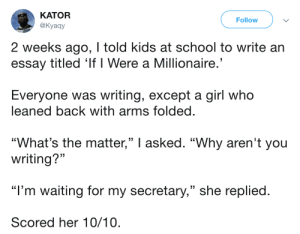 "Dank, Memes, and School: KATOR  @Kyaay  Follow  2 weeks ago, I told kids at school to write an  essay titled 'If I Were a Millionaire  Everyone was writing, except a girl who  leaned back with arms folded  ""What's the matter,"" I asked. ""Why aren't you  (C  (C  writing?""  ""I'm waiting for my secretary,"" she replied  Scored her 10/10 Girls going places by commonvanilla MORE MEMES"