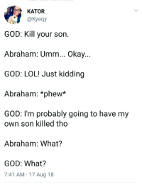 Blackpeopletwitter, Fire, and God: KATOR  @Kyagy  GOD: Kill your son  Abraham: Umm.., Okay  GOD: LOL! Just kidding  Abraham: *phew*  GOD: I'm probably going to have my  own son killed tho  Abraham: What?  GOD: What?  7:41 AM 17 Aug 18 Lets just change the subject tho. You here my new Leviticus? Fire! (via /r/BlackPeopleTwitter)