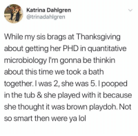 Lol, Thanksgiving, and Time: Katrina Dahlgren  atrinadahlgren  While my sis brags at Thanksgiving  about getting her PHD in quantitative  microbiology I'm gonna be thinkin  about this time we took a bath  together. I was 2, she was 5. I pooped  in the tub & she played with it because  she thought it was brown playdoh. Not  so smart then were ya lol (@_theblessedone)