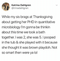 Lol, Memes, and Thanksgiving: Katrina Dahlgren  @trinadahlgren  While my sis brags at Thanksgiving  about getting her PHD in quantitative  microbiology I'm gonna be thinkin  about this time we took a bath  together. I was 2, she was 5. I pooped  in the tub & she played with it because  she thought it was brown playdoh. Not  so smart then were ya lol 😂Damn