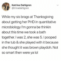 Lol, Memes, and Thanksgiving: Katrina Dahlgren  @trinadahlgren  While my sis brags at Thanksgiving  about getting her PHD in quantitative  microbiology I'm gonna be thinkin  about this time we took a bath  together. I was 2, she was 5.l pooped  in the tub & she played with it because  she thought it was brown playdoh. Not  so smart then were ya lol She wrong for this 😩😂🤷‍♂️ WSHH