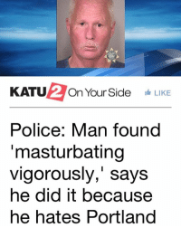 "Memes, Police, and 🤖: KATU  On Your Side  LIKE  Police: Man found  masturbating  vigorously,"" says  he did it because  he hates Portland he was listening to my song while doing it"