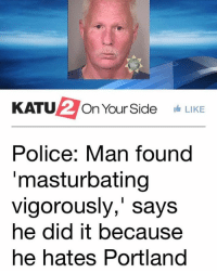 Memes, Police, and 🤖: KATU  On Your Side  LIKE  Police: Man found  masturbating  vigorously, says  he did it because  he hates Portland Same