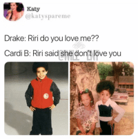 Drake, Love, and Memes: Katy  @katyspareme  Drake: Riri do you love me??  Cardi B: Riri said she don't love you  t: 😂lol